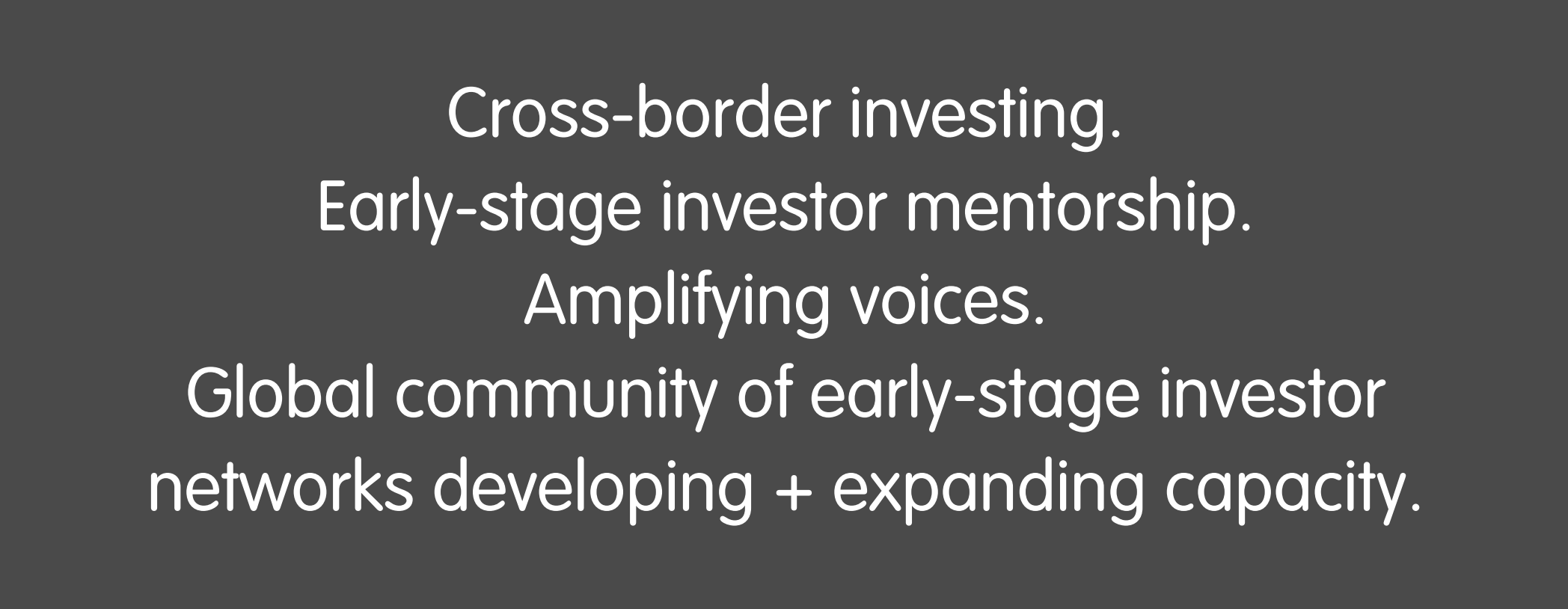 ross-border investing. Early-stage investor mentorship. Amplifying voices.   Global community of early-stage investor networks developing + expanding capacity.