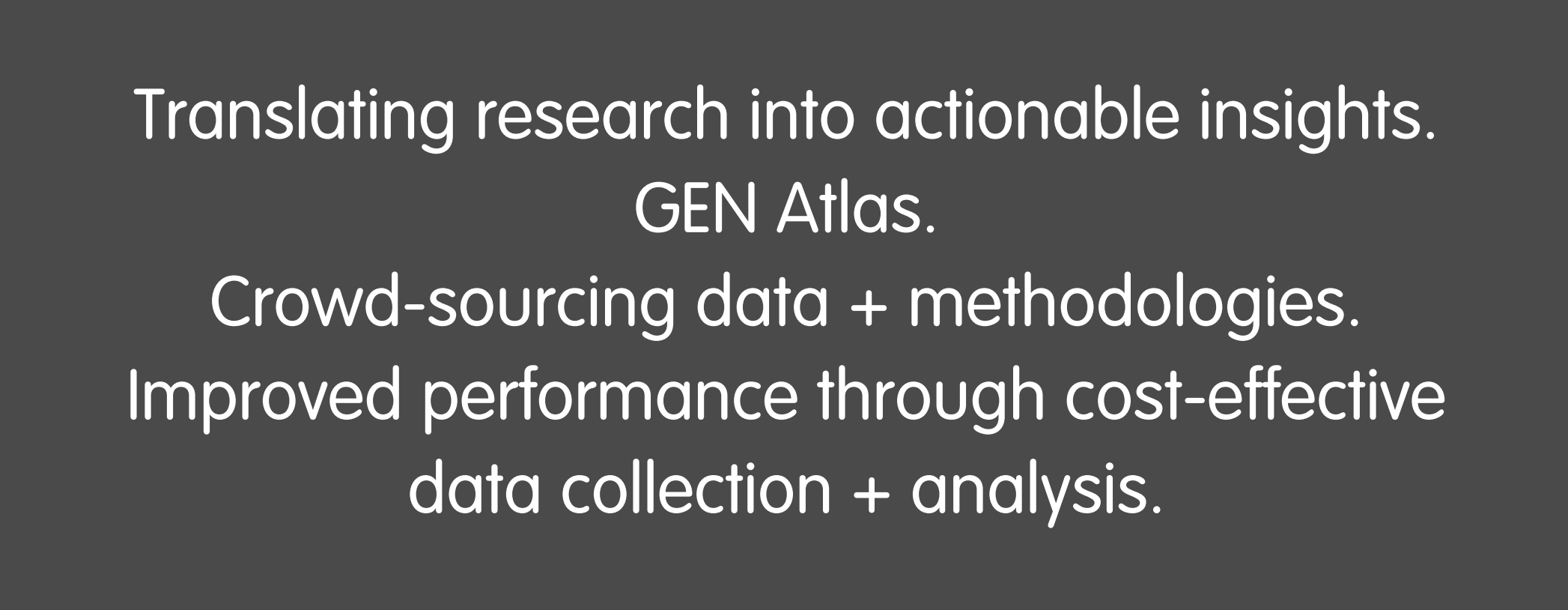 Translating research into actionable insights. GEN Atlas. Crowd-sourcing data + methodologies. Improved performance through cost-effective data collection + analysis.